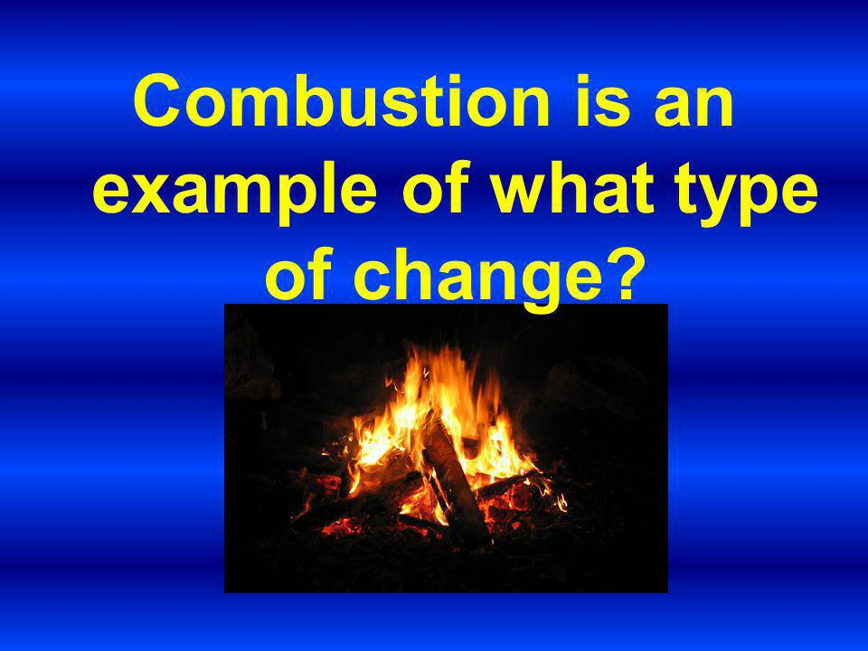 Combustion is an example of what type of change