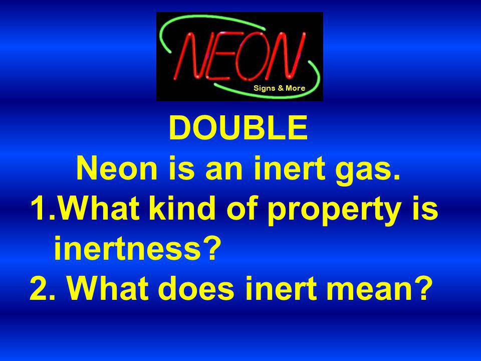 DOUBLE Neon is an inert gas.