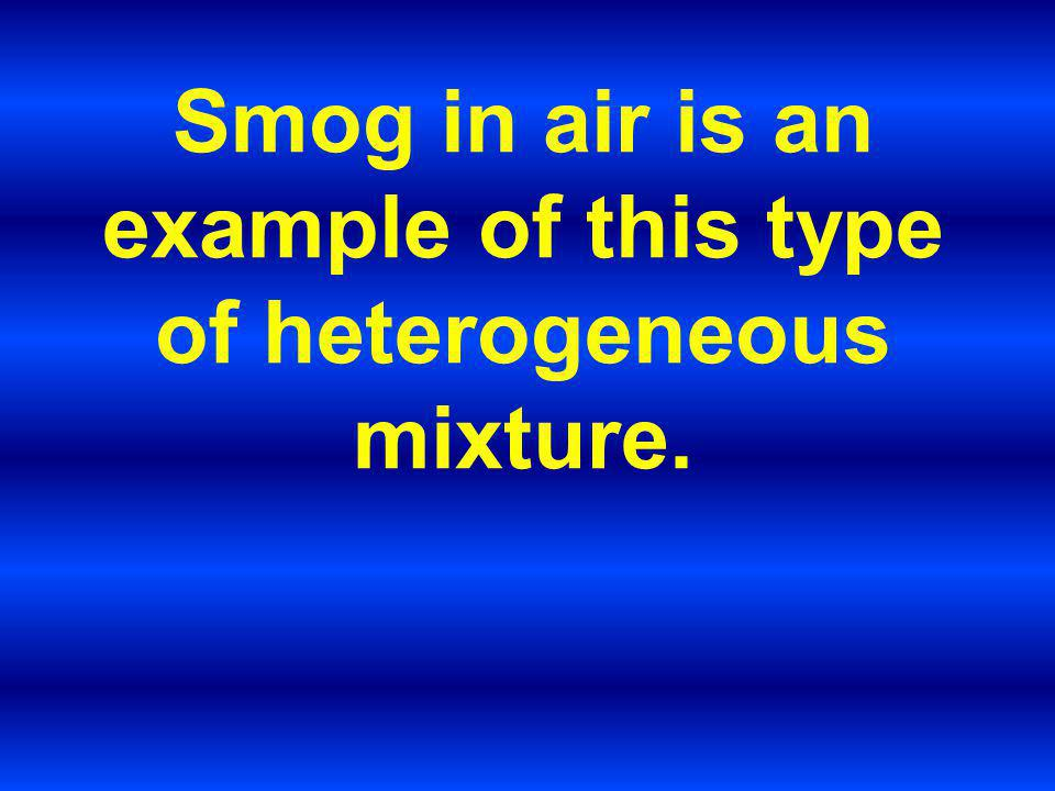 Smog in air is an example of this type of heterogeneous mixture.