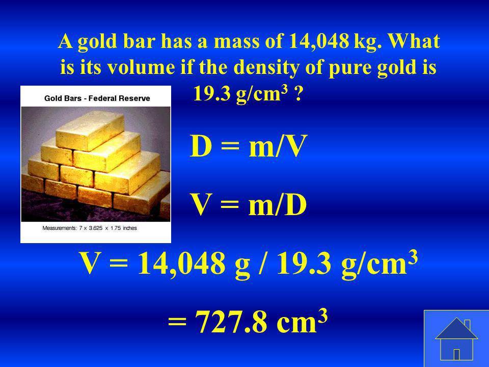 D = m/V V = m/D V = 14,048 g / 19.3 g/cm3 = 727.8 cm3