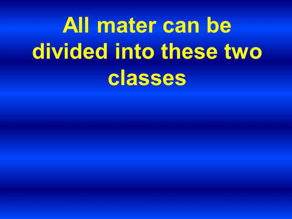 All mater can be divided into these two classes