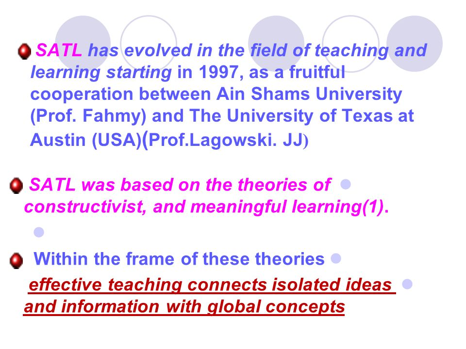 SATL has evolved in the field of teaching and learning starting in 1997, as a fruitful cooperation between Ain Shams University (Prof. Fahmy) and The University of Texas at (Austin (USA)(Prof.Lagowski. JJ