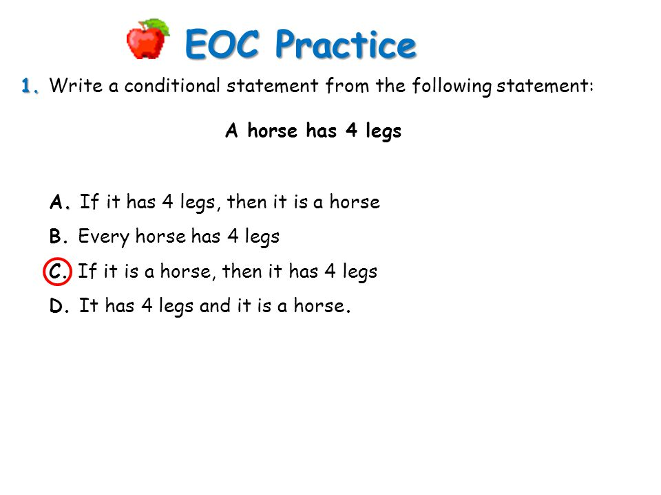 EOC Practice 1. Write a conditional statement from the following statement: A horse has 4 legs. A. If it has 4 legs, then it is a horse.