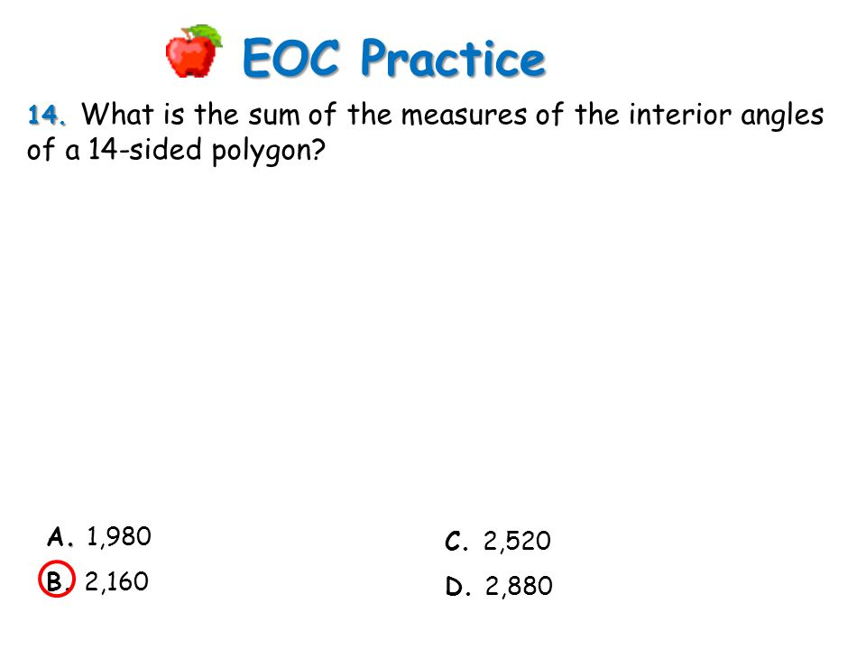 EOC Practice 14. What is the sum of the measures of the interior angles of a 14-sided polygon A. 1,980.