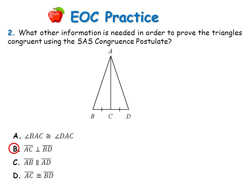 EOC Practice 2. What other information is needed in order to prove the triangles congruent using the SAS Congruence Postulate