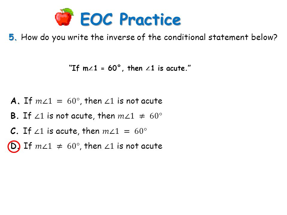 EOC Practice 5. How do you write the inverse of the conditional statement below If m∠1 = 60°, then ∠1 is acute.