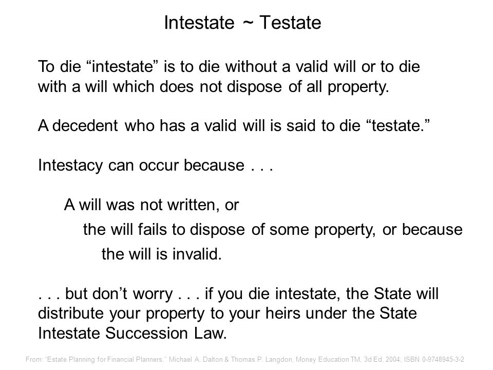 Intestate ~ Testate To die intestate is to die without a valid will or to die. with a will which does not dispose of all property.