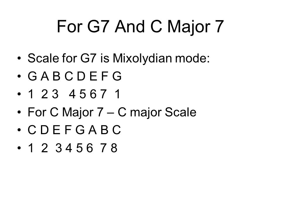 For G7 And C Major 7 Scale for G7 is Mixolydian mode: G A B C D E F G