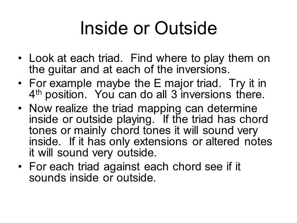 Inside or Outside Look at each triad. Find where to play them on the guitar and at each of the inversions.