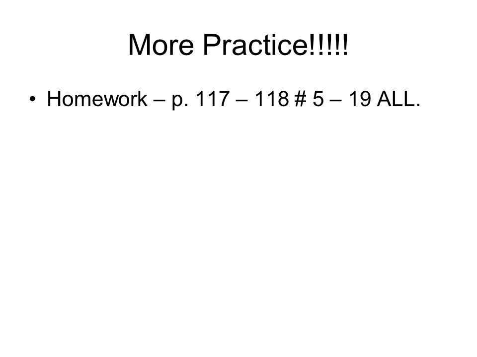 More Practice!!!!! Homework – p. 117 – 118 # 5 – 19 ALL.