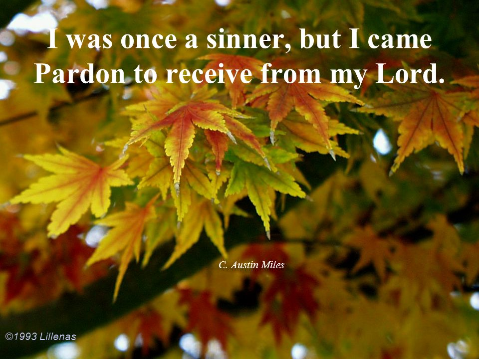 I was once a sinner, but I came Pardon to receive from my Lord.