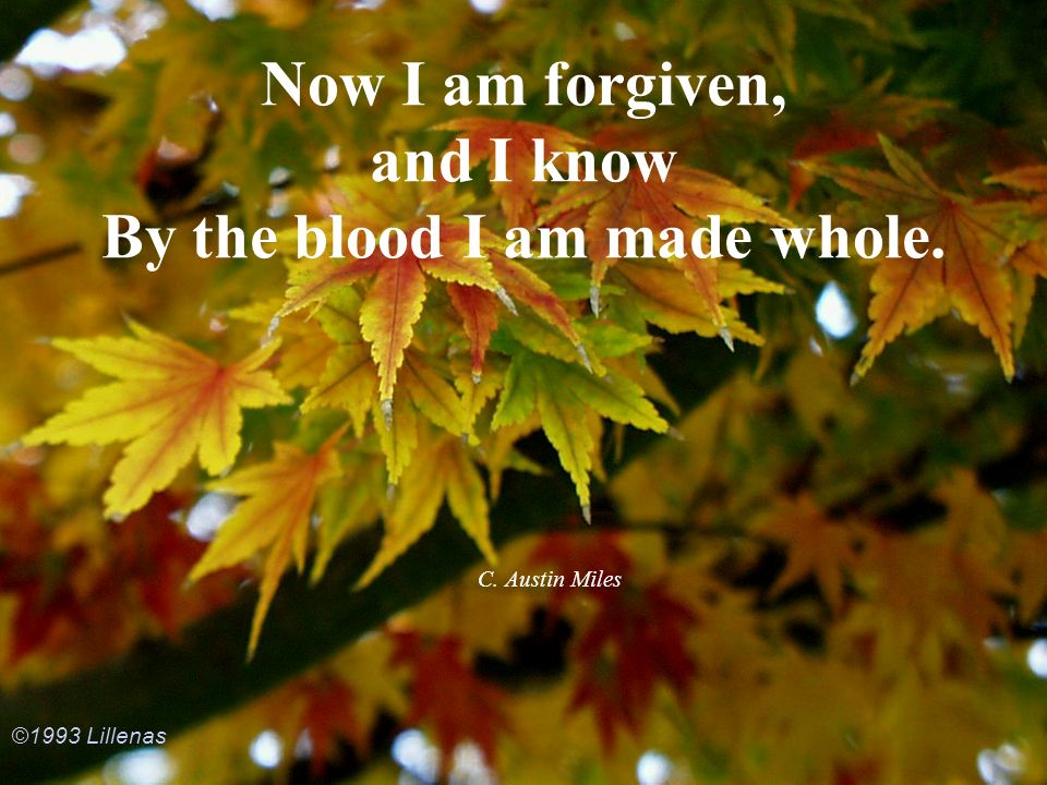Now I am forgiven, and I know By the blood I am made whole.