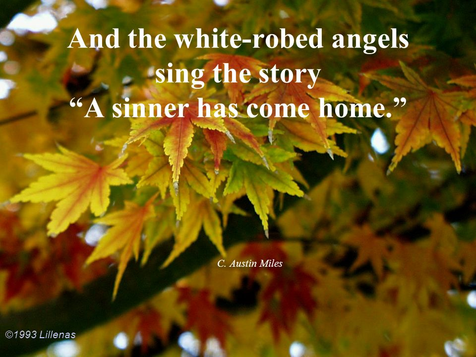 And the white-robed angels sing the story A sinner has come home.