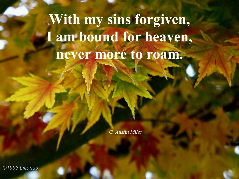 With my sins forgiven, I am bound for heaven, never more to roam.