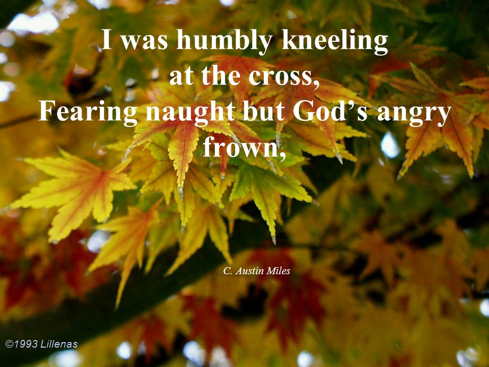 I was humbly kneeling at the cross, Fearing naught but God's angry frown,