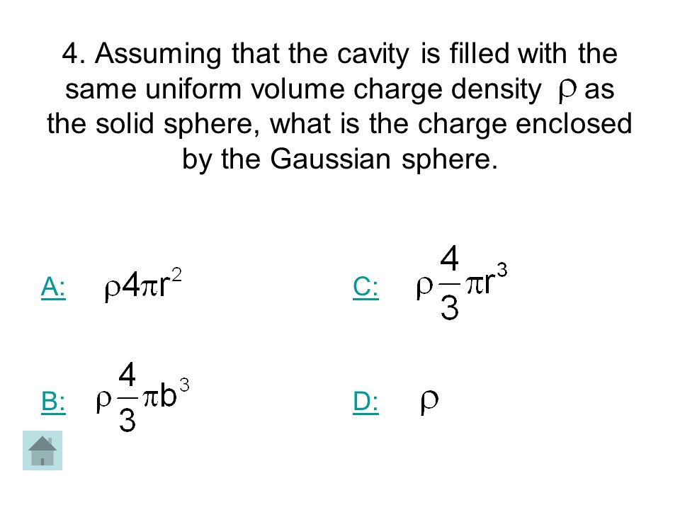 4. Assuming that the cavity is filled with the same uniform volume charge density as the solid sphere, what is the charge enclosed by the Gaussian sphere.