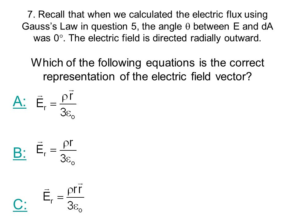 7. Recall that when we calculated the electric flux using Gauss's Law in question 5, the angle  between E and dA was 0. The electric field is directed radially outward. Which of the following equations is the correct representation of the electric field vector