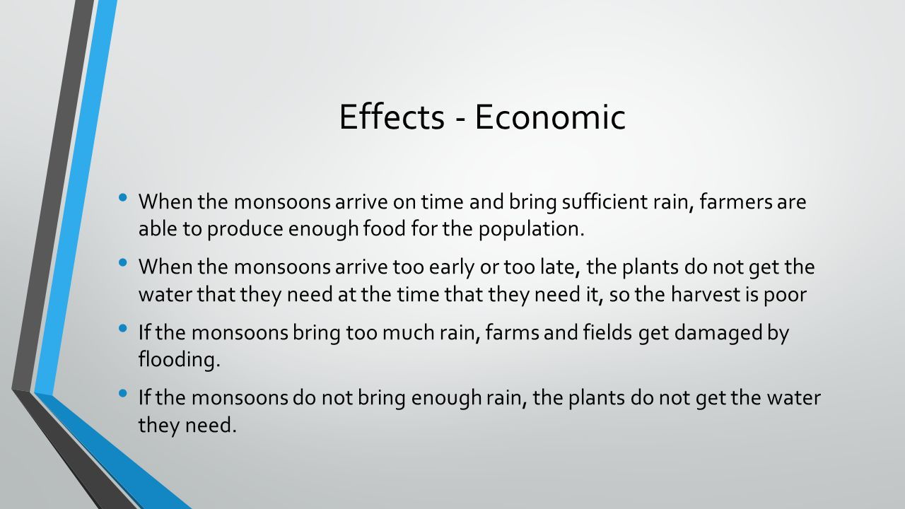 Effects - Economic When the monsoons arrive on time and bring sufficient rain, farmers are able to produce enough food for the population.