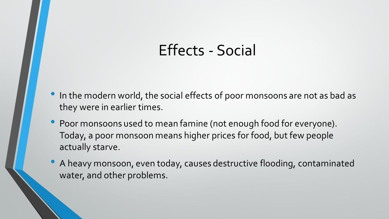 Effects - Social In the modern world, the social effects of poor monsoons are not as bad as they were in earlier times.