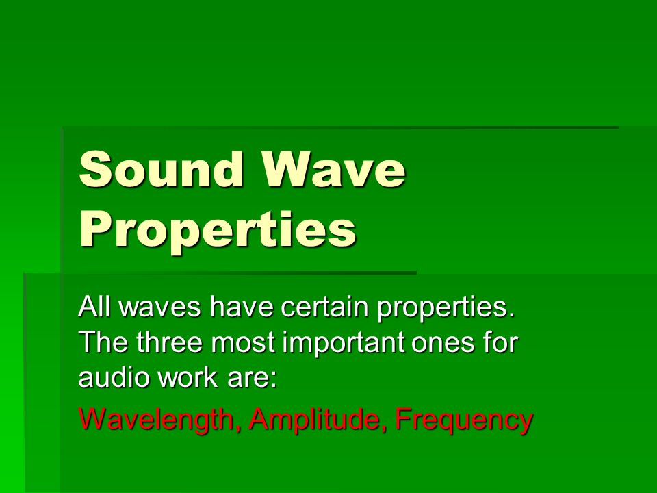 Sound Wave Properties All waves have certain properties. The three most important ones for audio work are: