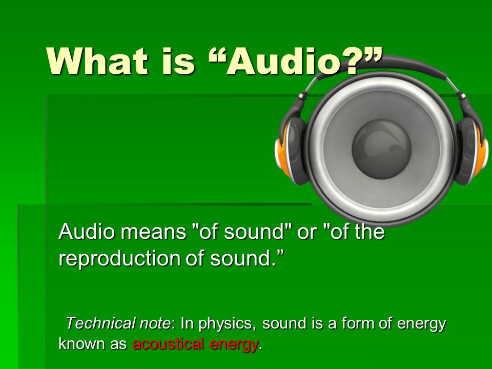 What is Audio Audio means of sound or of the reproduction of sound.