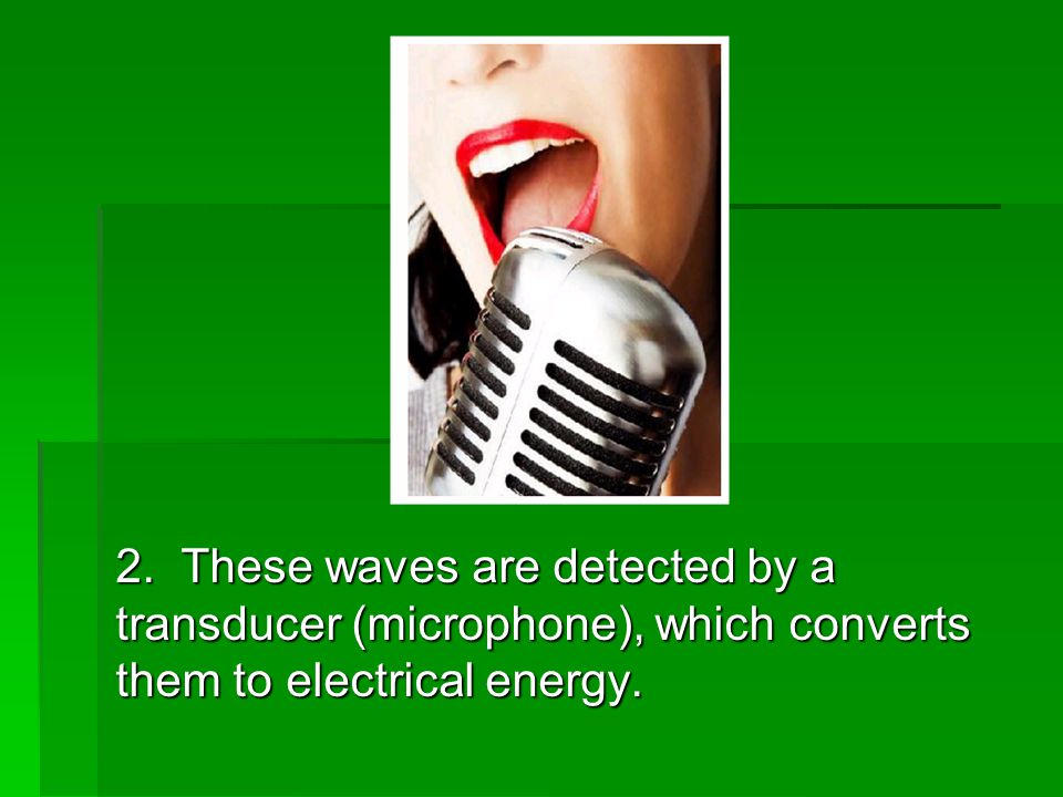 2. These waves are detected by a transducer (microphone), which converts them to electrical energy.