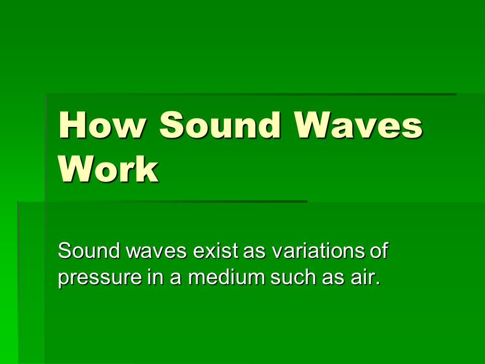 Sound waves exist as variations of pressure in a medium such as air.