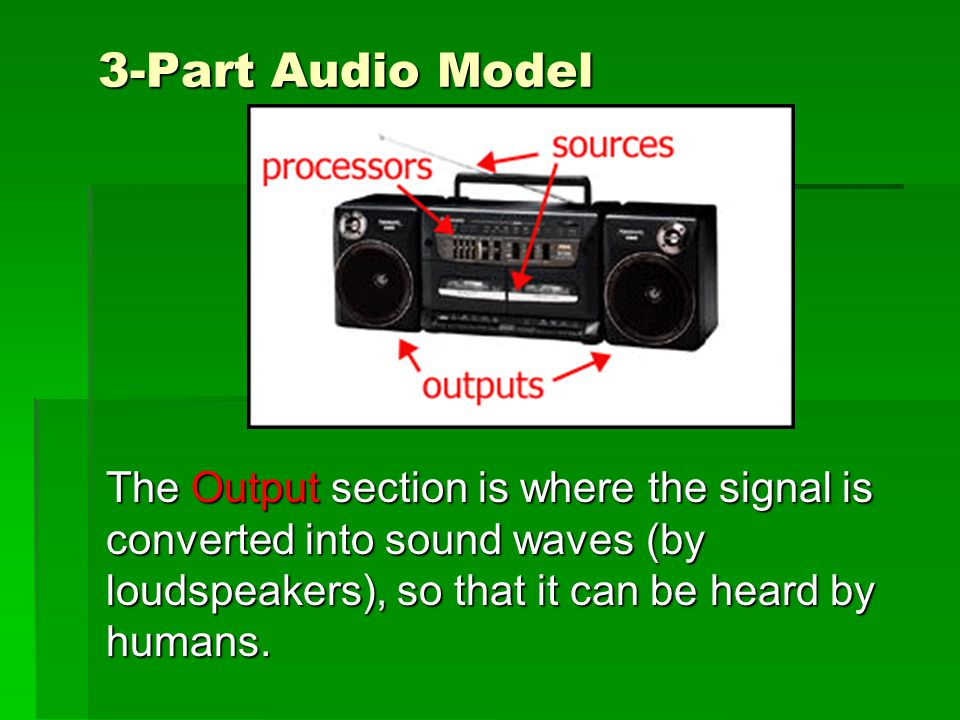 3-Part Audio Model The Output section is where the signal is converted into sound waves (by loudspeakers), so that it can be heard by humans.