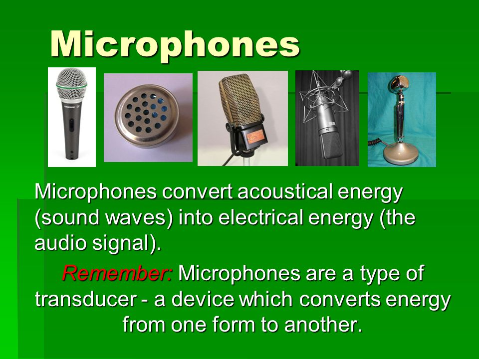Microphones Microphones convert acoustical energy (sound waves) into electrical energy (the audio signal).