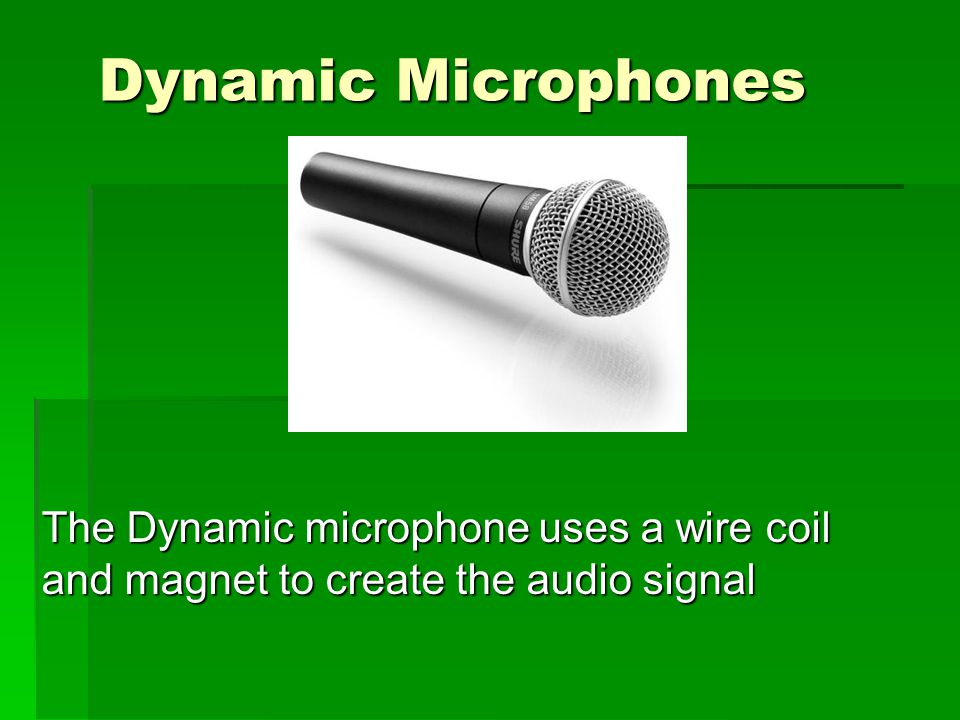 Dynamic Microphones The Dynamic microphone uses a wire coil and magnet to create the audio signal