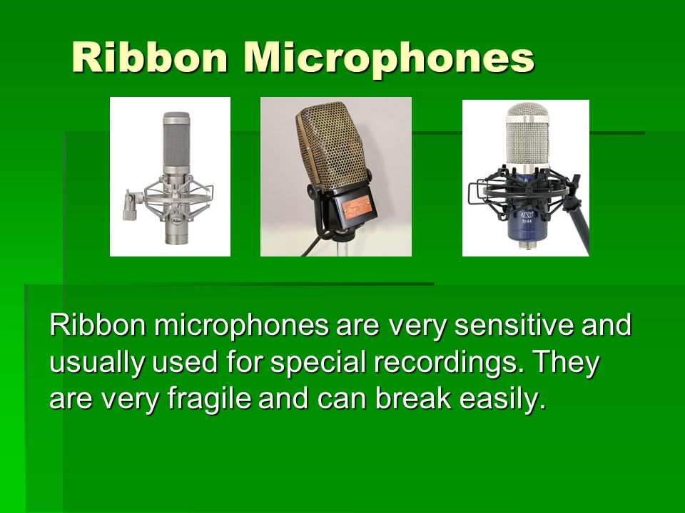 Ribbon Microphones Ribbon microphones are very sensitive and usually used for special recordings.