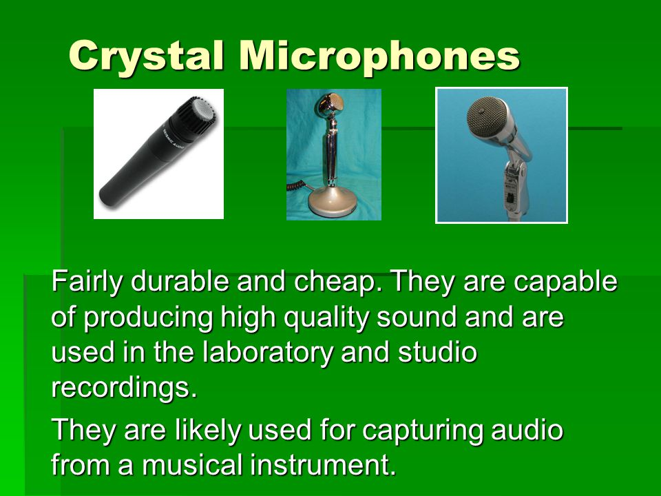 Crystal Microphones Fairly durable and cheap. They are capable of producing high quality sound and are used in the laboratory and studio recordings.