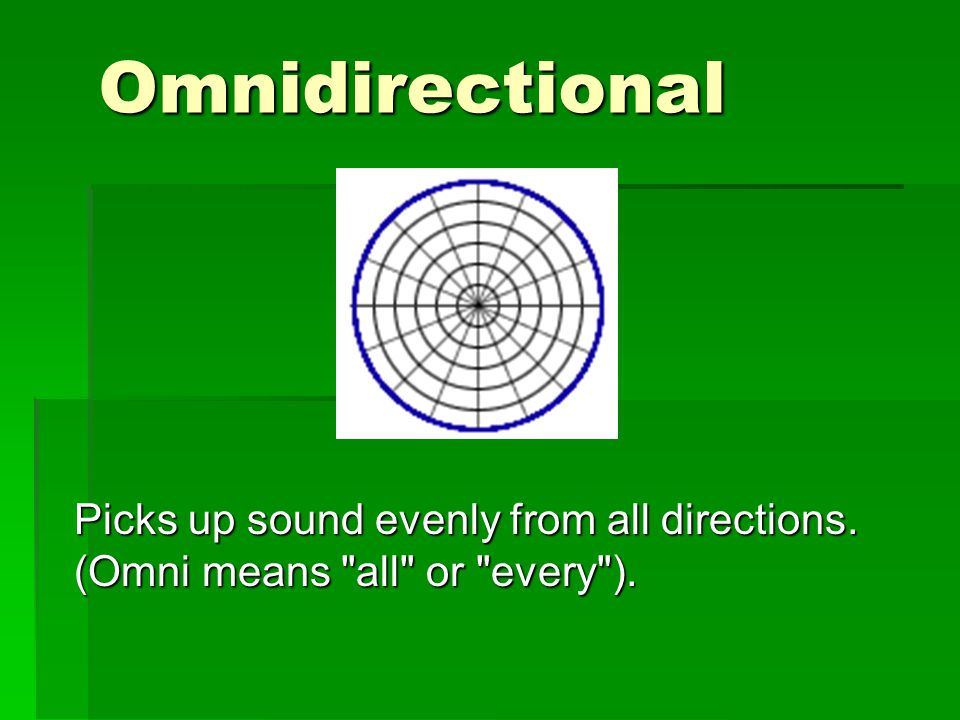 Omnidirectional Picks up sound evenly from all directions. (Omni means all or every ).