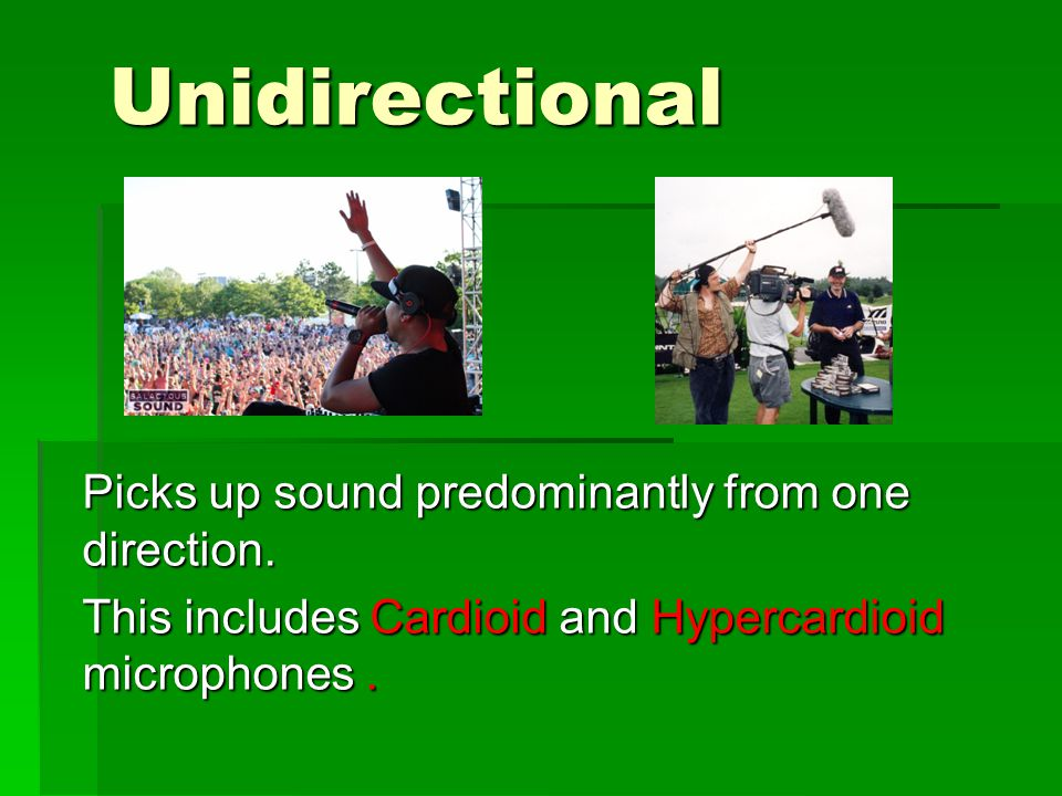Unidirectional Picks up sound predominantly from one direction.