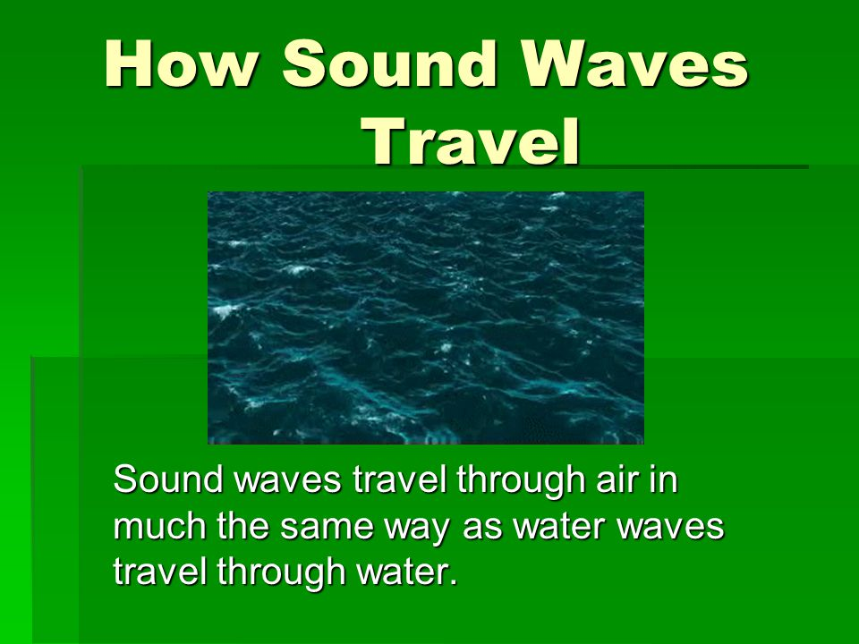 How Sound Waves Travel Sound waves travel through air in much the same way as water waves travel through water.