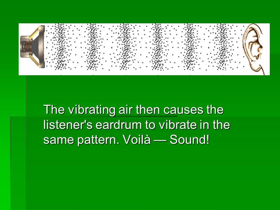 The vibrating air then causes the listener s eardrum to vibrate in the same pattern. Voilà — Sound!