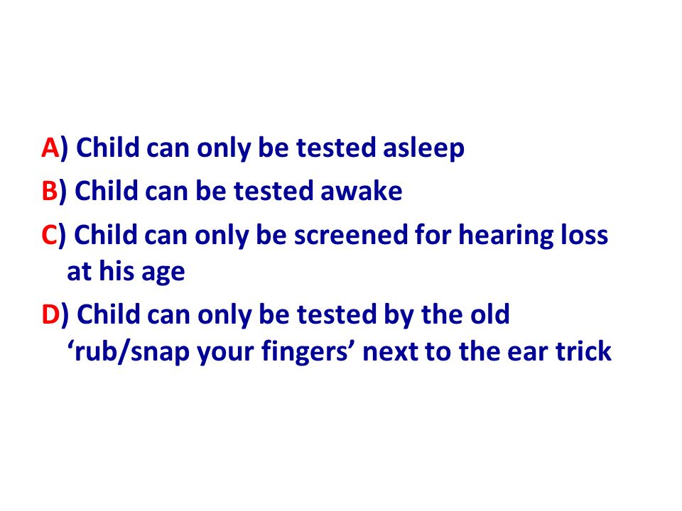 A) Child can only be tested asleep B) Child can be tested awake C) Child can only be screened for hearing loss at his age D) Child can only be tested by the old 'rub/snap your fingers' next to the ear trick