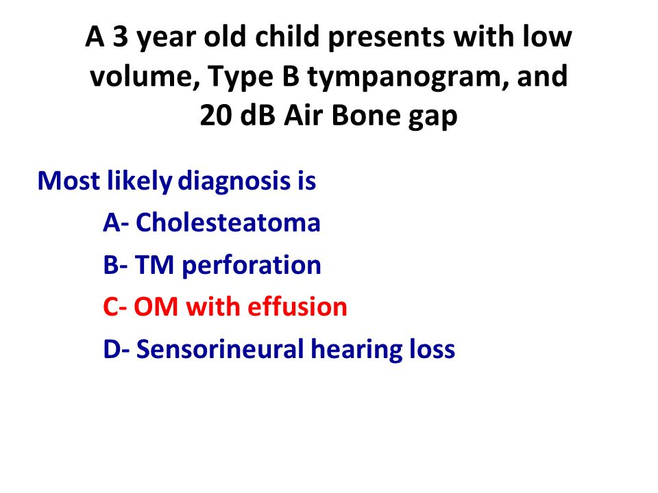 A 3 year old child presents with low volume, Type B tympanogram, and 20 dB Air Bone gap