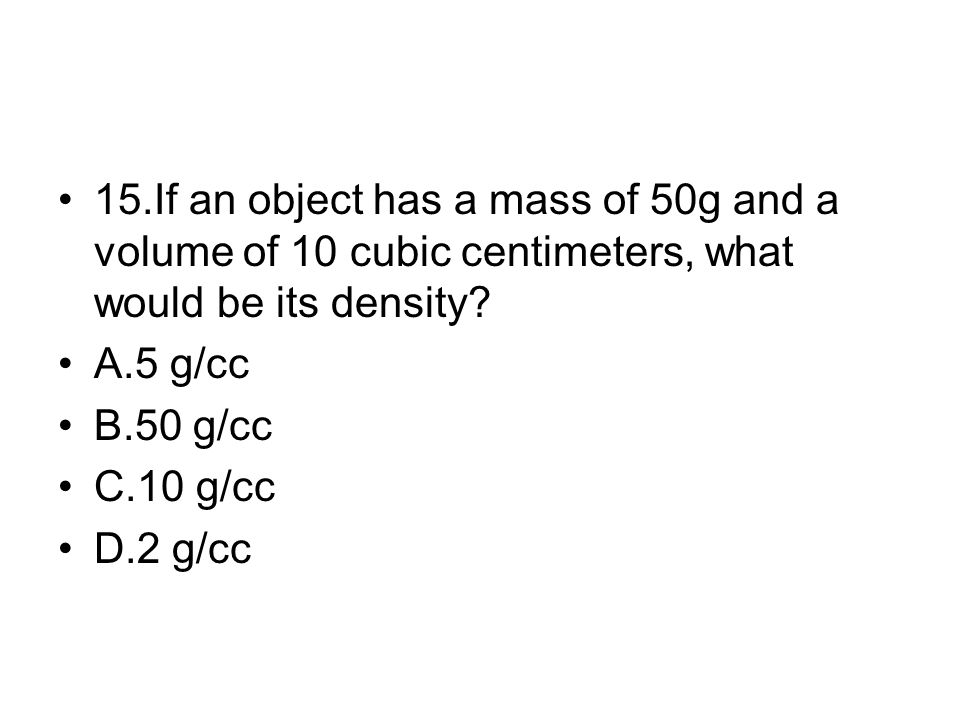 15.If an object has a mass of 50g and a volume of 10 cubic centimeters, what would be its density