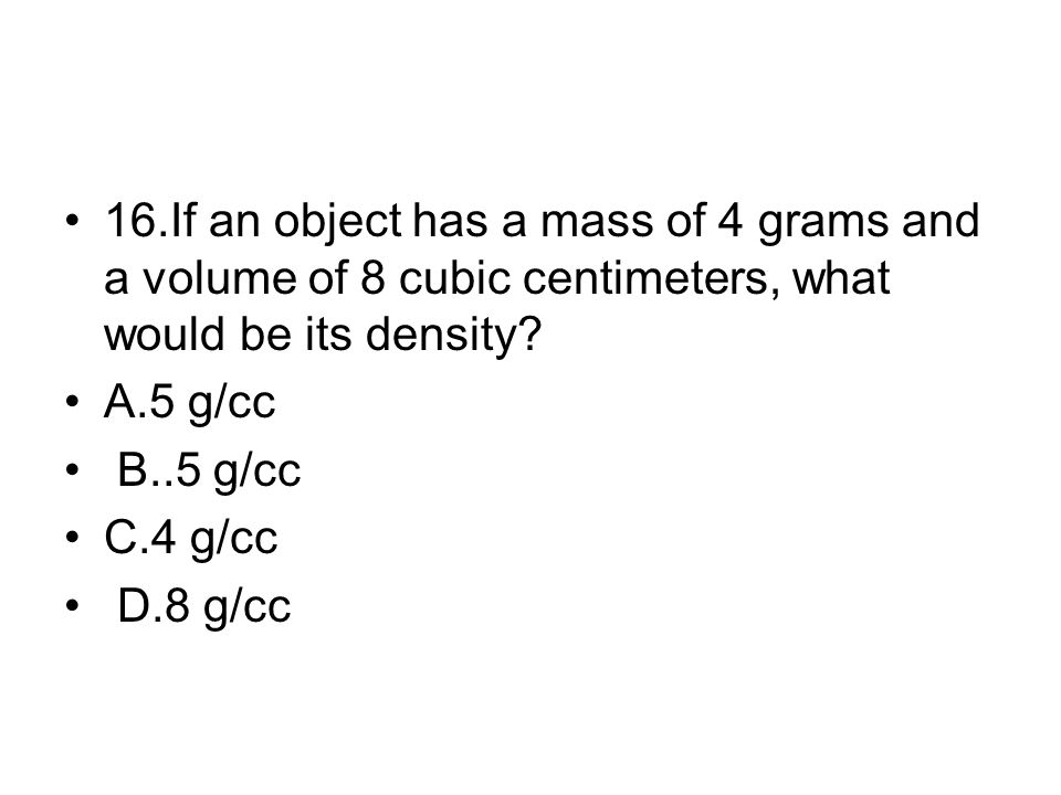 16.If an object has a mass of 4 grams and a volume of 8 cubic centimeters, what would be its density