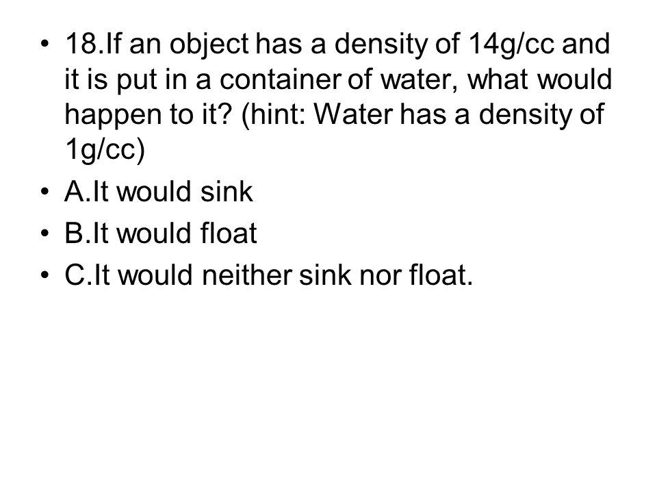 18.If an object has a density of 14g/cc and it is put in a container of water, what would happen to it (hint: Water has a density of 1g/cc)