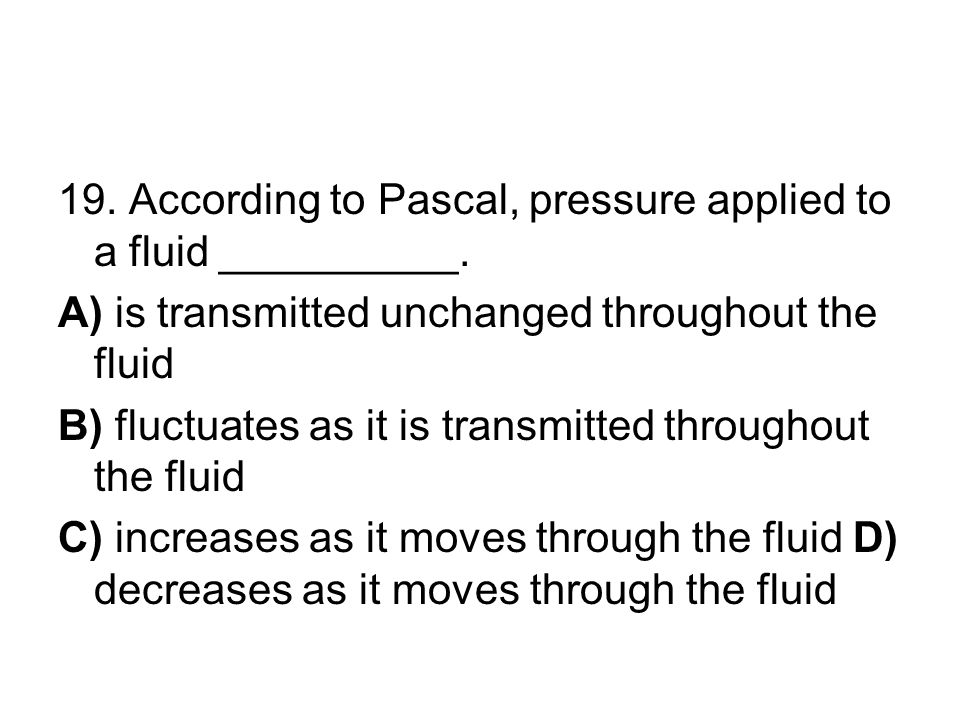 19. According to Pascal, pressure applied to a fluid __________.
