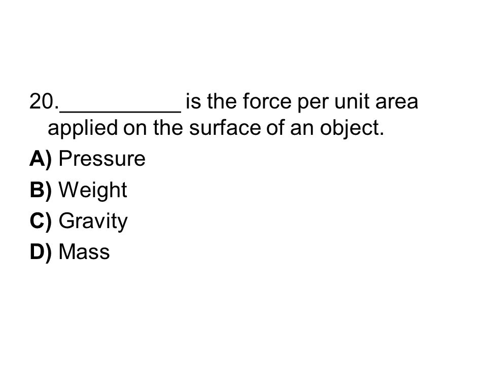 20.__________ is the force per unit area applied on the surface of an object.