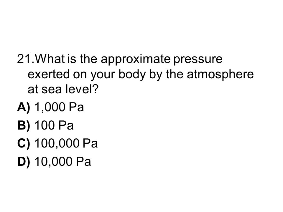 21.What is the approximate pressure exerted on your body by the atmosphere at sea level