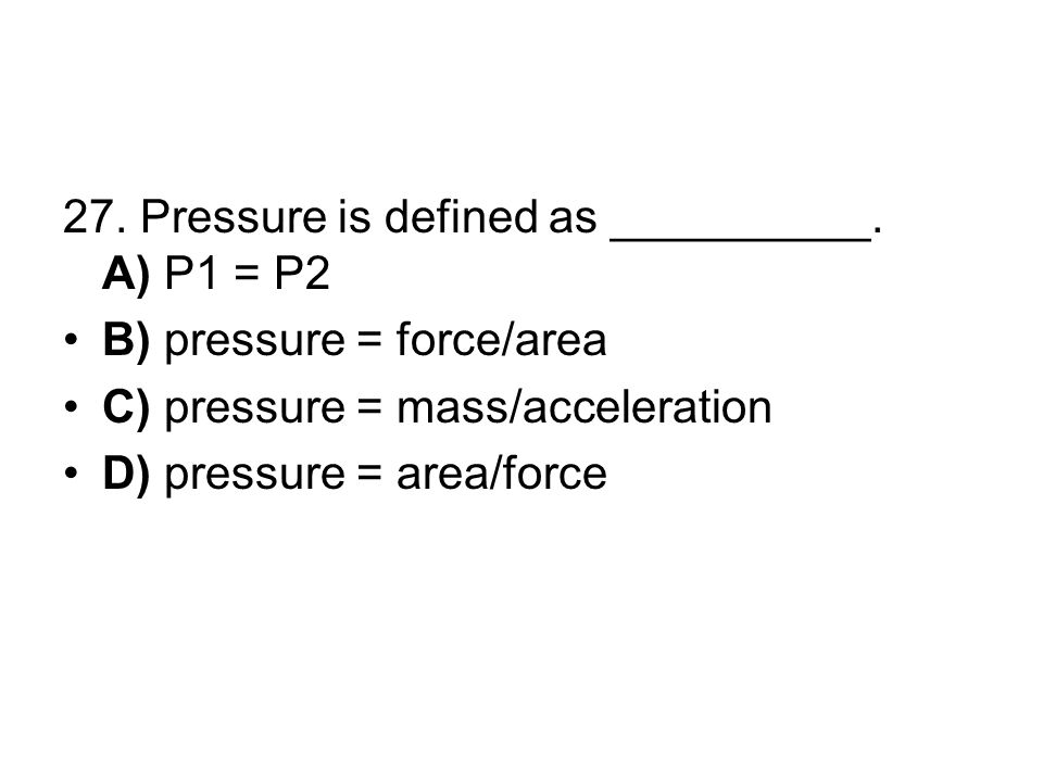 27. Pressure is defined as __________. A) P1 = P2