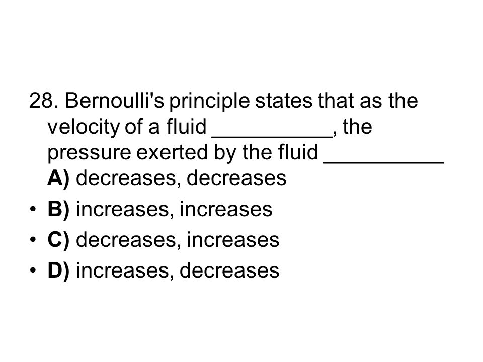 28. Bernoulli s principle states that as the velocity of a fluid __________, the pressure exerted by the fluid __________ A) decreases, decreases