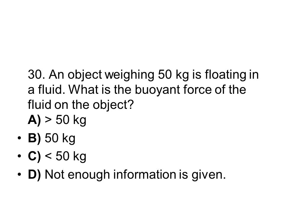 30. An object weighing 50 kg is floating in a fluid