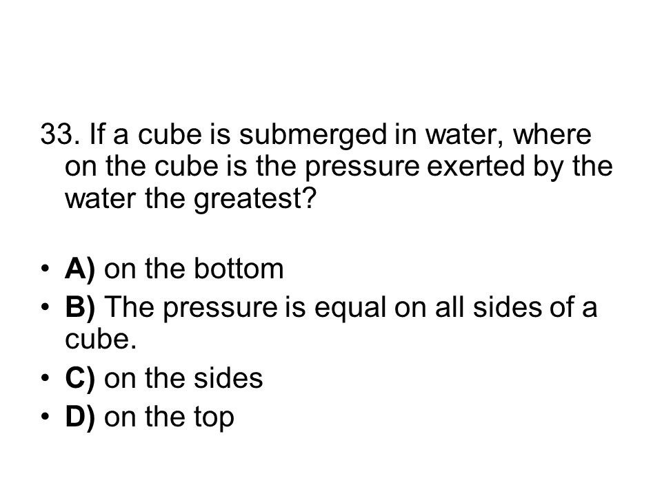 33. If a cube is submerged in water, where on the cube is the pressure exerted by the water the greatest