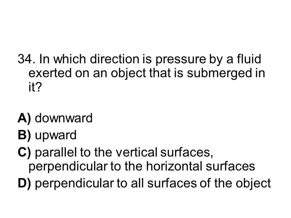 34. In which direction is pressure by a fluid exerted on an object that is submerged in it