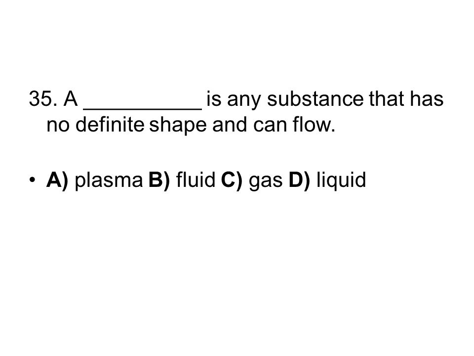 35. A __________ is any substance that has no definite shape and can flow.